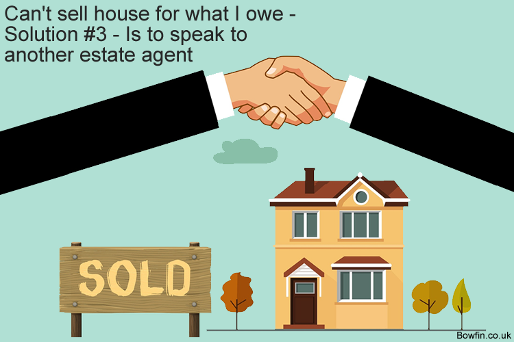 Can't sell house for what I owe - Solution #3 - Is to speak to another estate agent