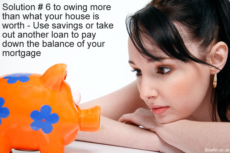 Solution # 6 to owing more than what your house is worth - Use savings or take out another loan to pay down the balance of your mortgage