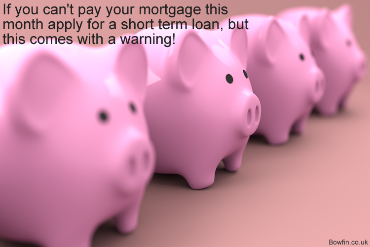 If you can't pay your mortgage this month apply for a short term loan, but this comes with a warning