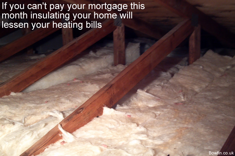 If you can't pay your mortgage this month insulating your home will lessen your heating bills